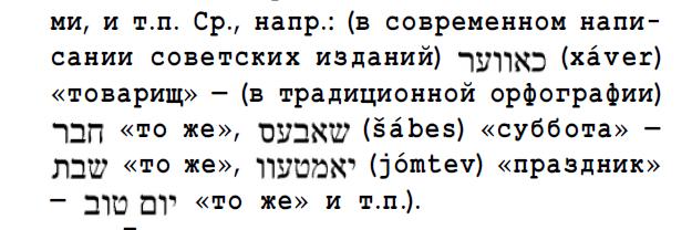 ми, и т.п. Ср., напр.: (в современном написании советских изданий) чуцю (хаѵег) «товарищ» — (в традиционной орфографии) -QFI <sup><<т0 же>></sup> DIDXU? (sabes) «суббота» -«то же», ПУЦаХ (jomtev) «праздник» <sup>—</sup> 31D DV <sup><<т0 же>> и</sup> т.п.).
